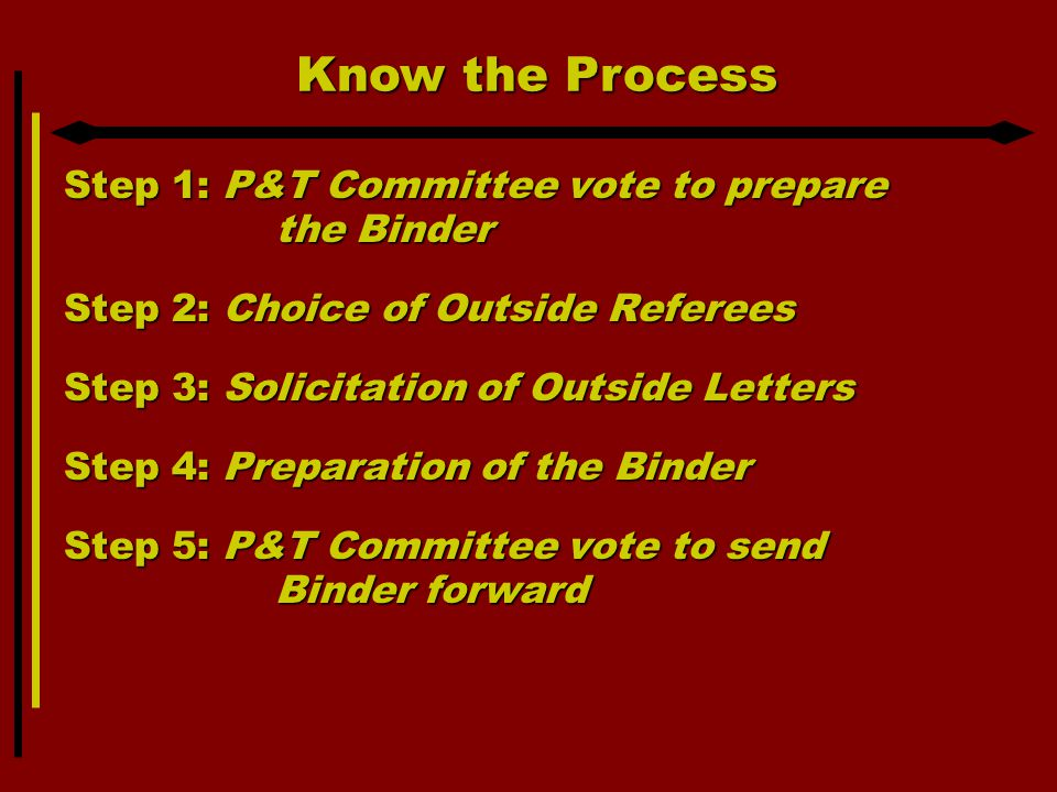 Know the Process Step 1: P&T Committee vote to prepare the Binder Step 2: Choice of Outside Referees Step 3: Solicitation of Outside Letters Step 4: Preparation of the Binder Step 5: P&T Committee vote to send Binder forward