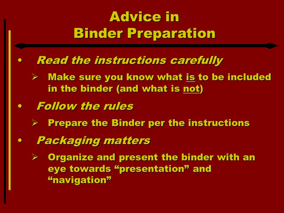 Advice in Binder Preparation Read the instructions carefullyRead the instructions carefully  Make sure you know what is to be included in the binder (and what is not) Follow the rulesFollow the rules  Prepare the Binder per the instructions Packaging mattersPackaging matters  Organize and present the binder with an eye towards presentation and navigation