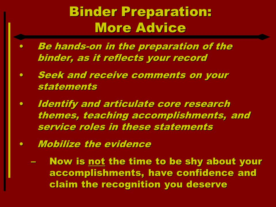 Binder Preparation: More Advice Be hands-on in the preparation of the binder, as it reflects your recordBe hands-on in the preparation of the binder, as it reflects your record Seek and receive comments on your statementsSeek and receive comments on your statements Identify and articulate core research themes, teaching accomplishments, and service roles in these statementsIdentify and articulate core research themes, teaching accomplishments, and service roles in these statements Mobilize the evidenceMobilize the evidence –Now is not the time to be shy about your accomplishments, have confidence and claim the recognition you deserve