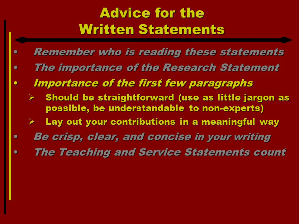 Advice for the Written Statements Remember who is reading these statementsRemember who is reading these statements The importance of the Research StatementThe importance of the Research Statement Importance of the first few paragraphsImportance of the first few paragraphs  Should be straightforward (use as little jargon as possible, be understandable to non-experts)  Lay out your contributions in a meaningful way Be crisp, clear, and concise in your writingBe crisp, clear, and concise in your writing The Teaching and Service Statements countThe Teaching and Service Statements count