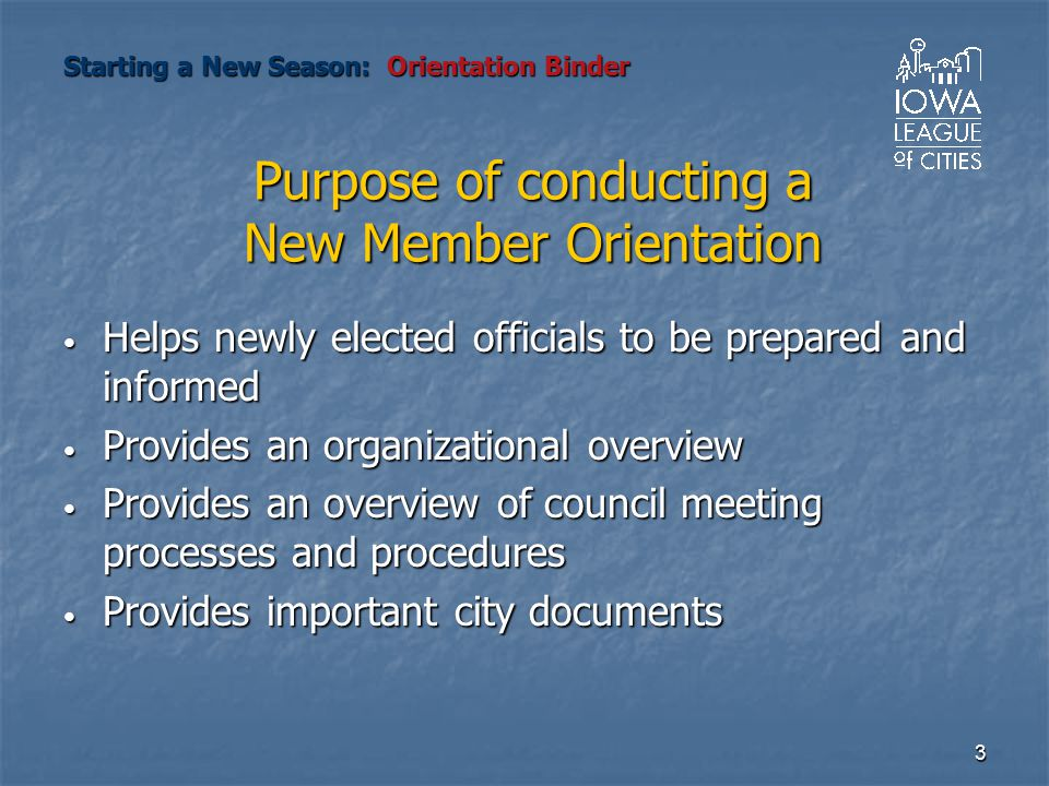 3 Purpose of conducting a New Member Orientation Helps newly elected officials to be prepared and informed Helps newly elected officials to be prepare