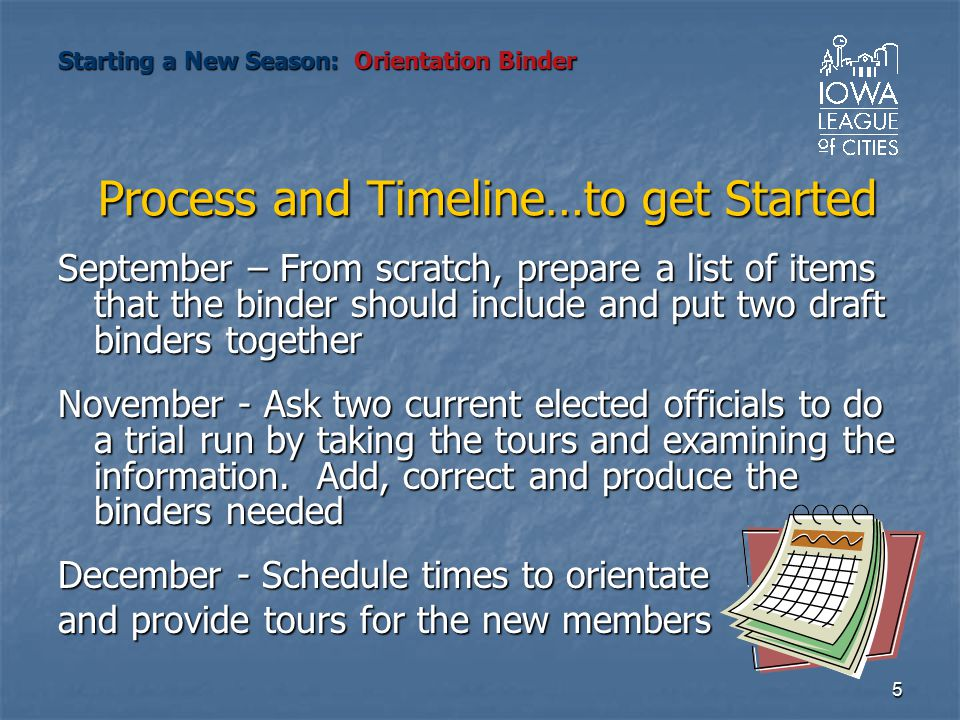 5 Process and Timeline…to get Started September – From scratch, prepare a list of items that the binder should include and put two draft binders together November - Ask two current elected officials to do a trial run by taking the tours and examining the information.