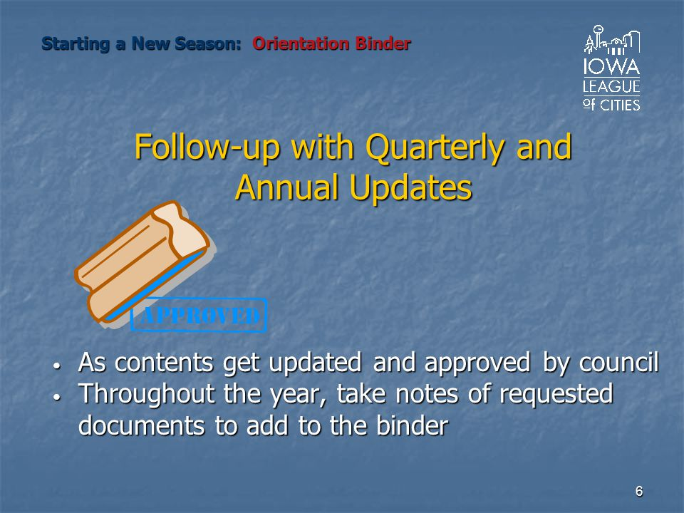6 Follow-up with Quarterly and Annual Updates As contents get updated and approved by council As contents get updated and approved by council Throughout the year, take notes of requested documents to add to the binder Throughout the year, take notes of requested documents to add to the binder Starting a New Season: Orientation Binder