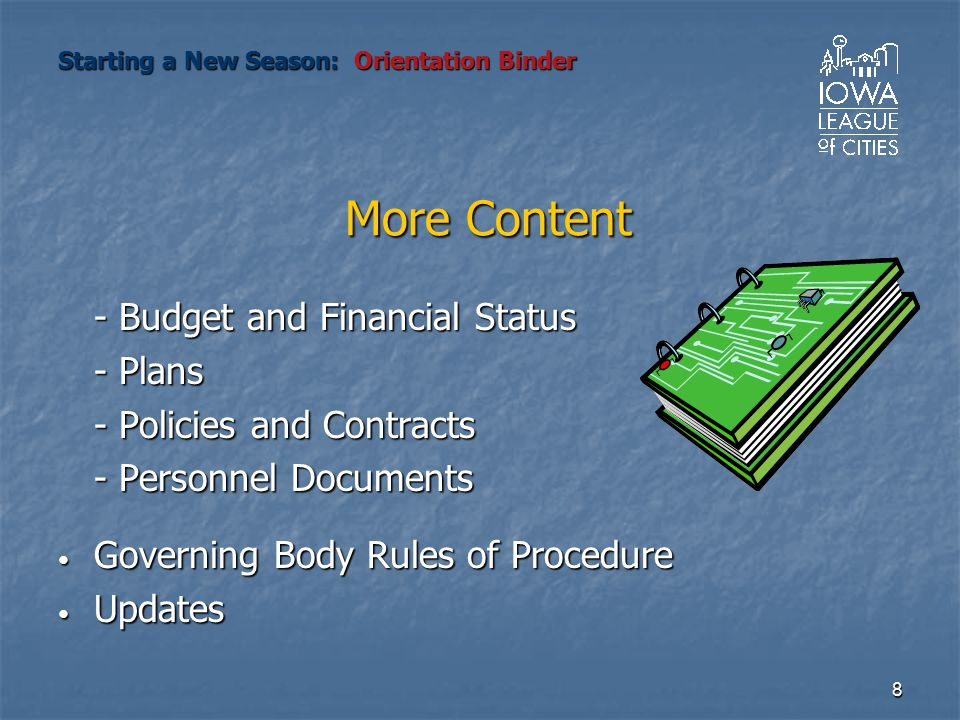 8 More Content - Budget and Financial Status - Plans - Policies and Contracts - Personnel Documents Governing Body Rules of Procedure Governing Body Rules of Procedure Updates Updates Starting a New Season: Orientation Binder