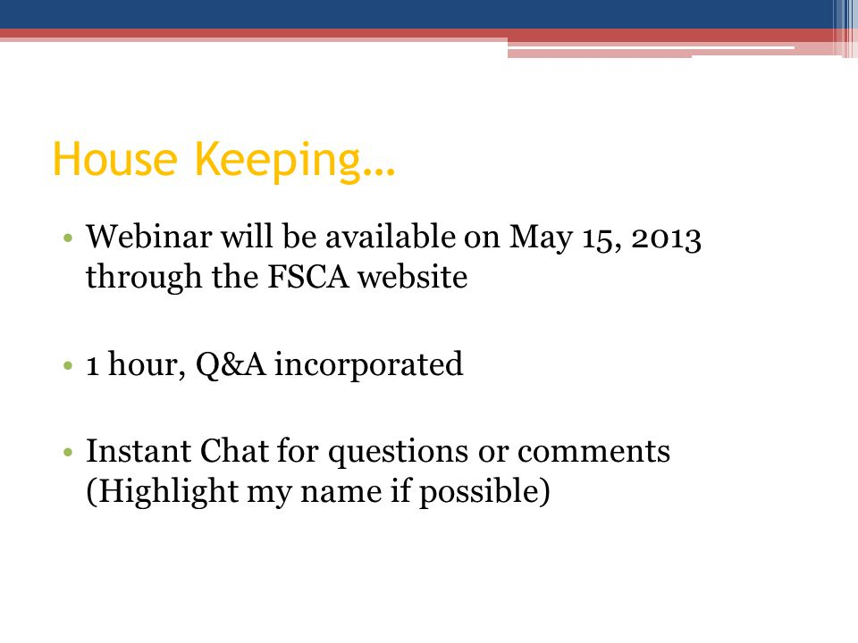 House Keeping… Webinar will be available on May 15, 2013 through the FSCA website 1 hour, Q&A incorporated Instant Chat for questions or comments (Highlight my name if possible)