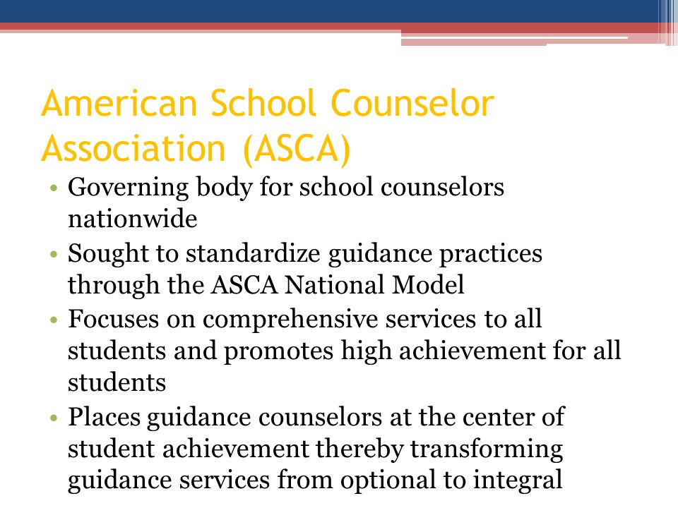 American School Counselor Association (ASCA) Governing body for school counselors nationwide Sought to standardize guidance practices through the ASCA National Model Focuses on comprehensive services to all students and promotes high achievement for all students Places guidance counselors at the center of student achievement thereby transforming guidance services from optional to integral