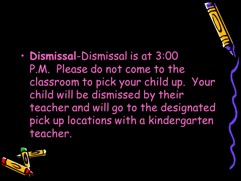 Dismissal-Dismissal is at 3:00 P.M. Please do not come to the classroom to pick your child up.