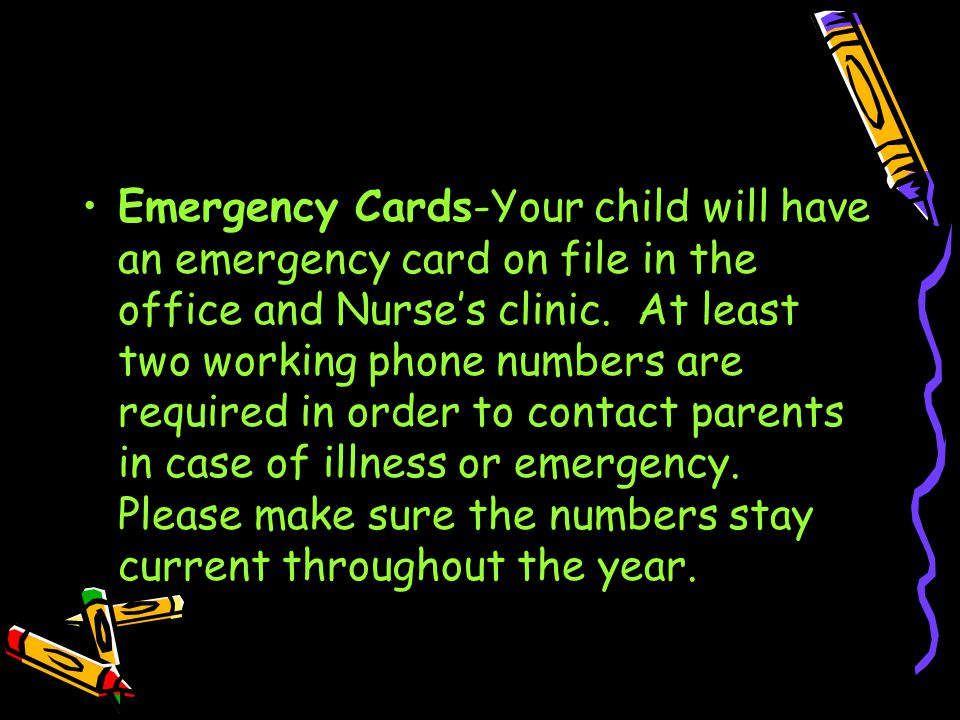 Emergency Cards-Your child will have an emergency card on file in the office and Nurse's clinic.