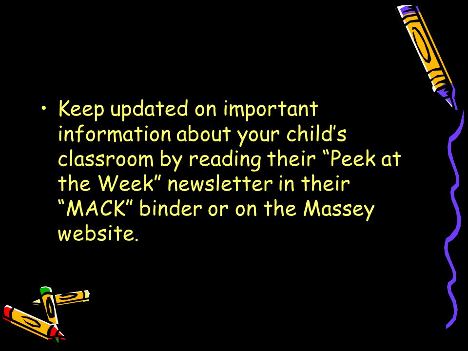 Keep updated on important information about your child's classroom by reading their Peek at the Week newsletter in their MACK binder or on the Massey website.