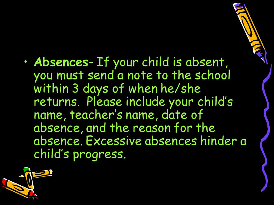 Absences- If your child is absent, you must send a note to the school within 3 days of when he/she returns.