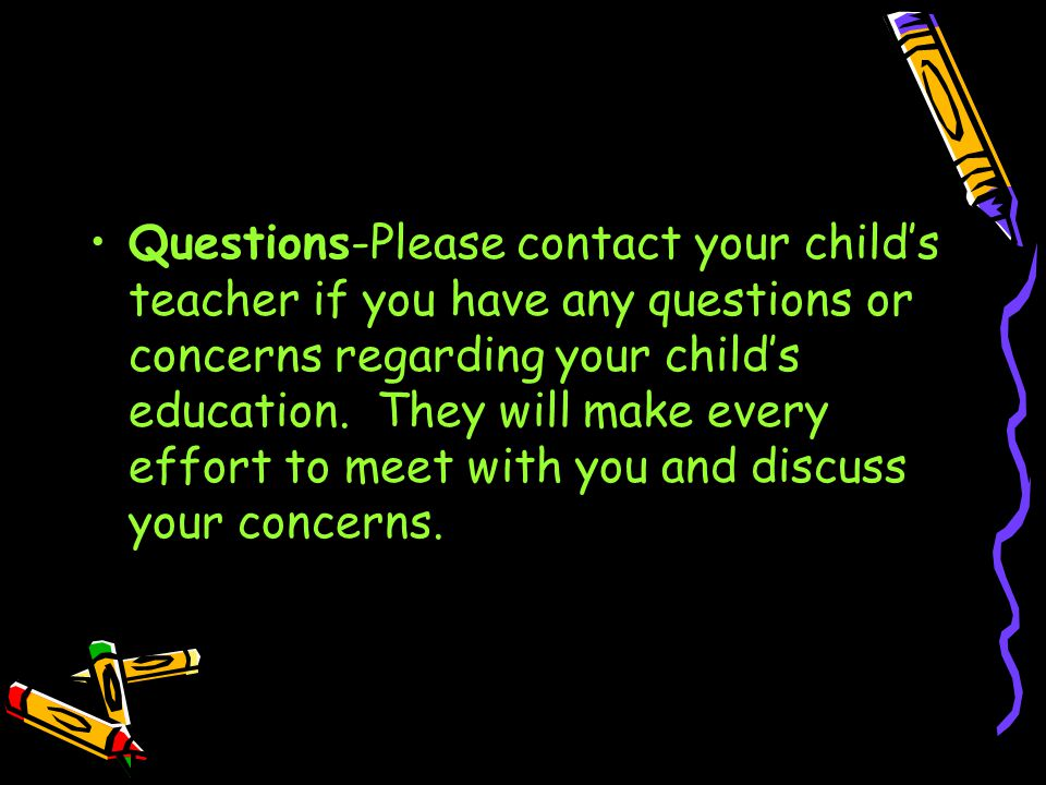 Questions-Please contact your child's teacher if you have any questions or concerns regarding your child's education.
