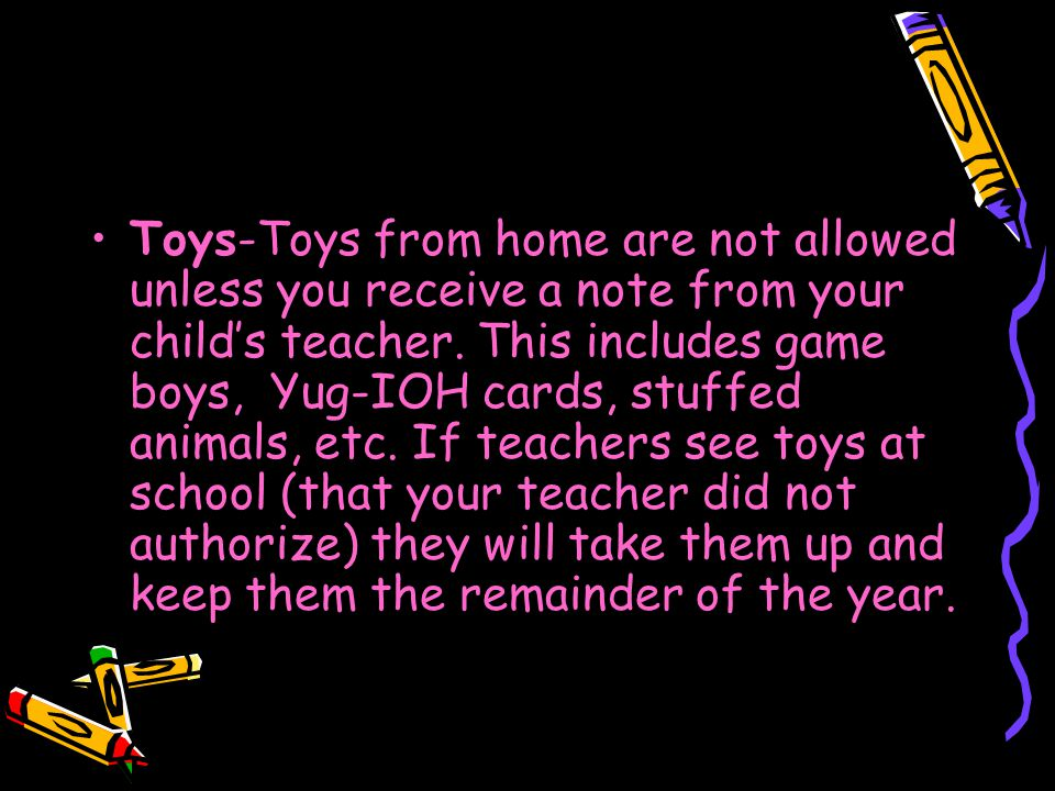 Toys-Toys from home are not allowed unless you receive a note from your child's teacher.