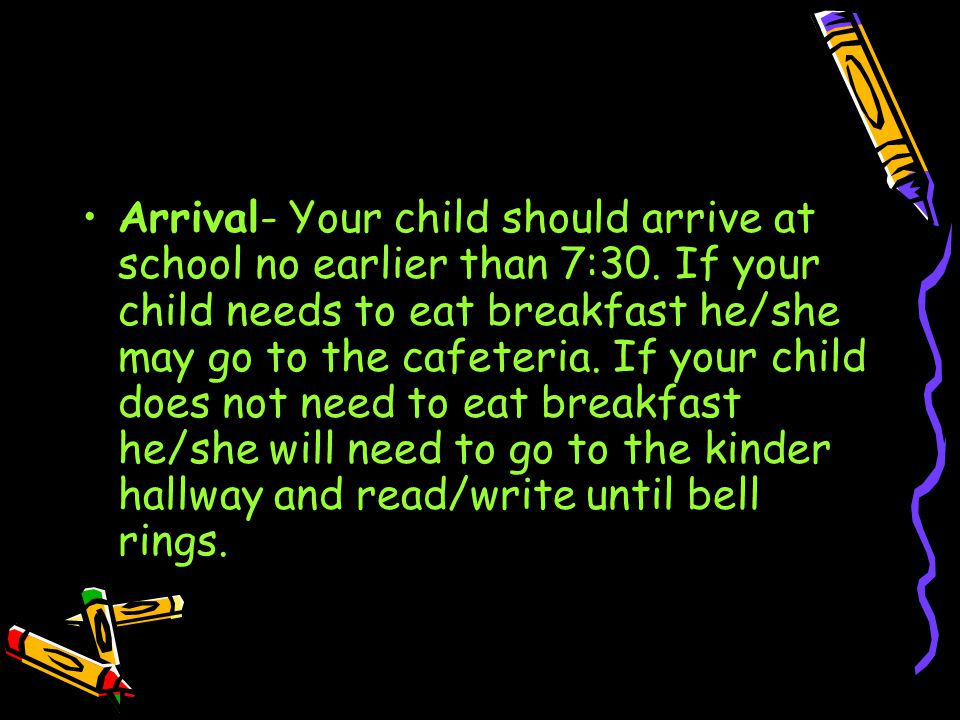 Arrival- Your child should arrive at school no earlier than 7:30.