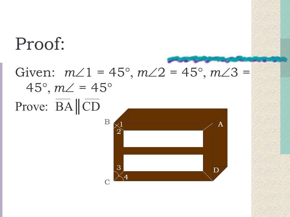 Proof: Given: m  1 = 45 °, m  2 = 45 °, m  3 = 45 °, m  = 45 ° Prove: BA║CD 1 2 3 4 B C A D