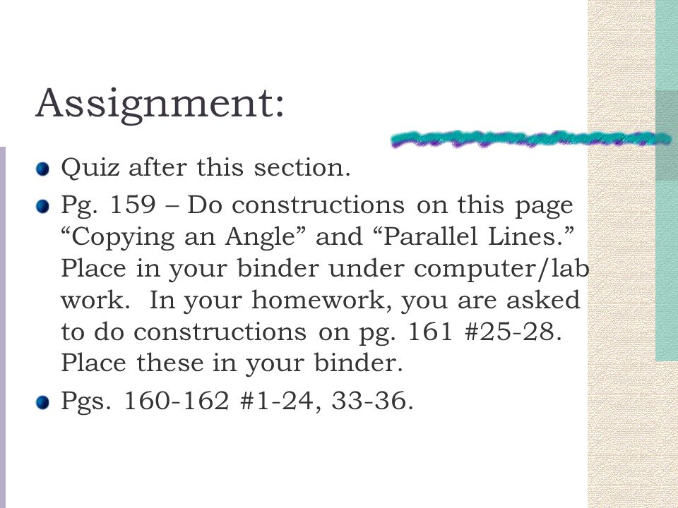 "Assignment: Quiz after this section. Pg. 159 – Do constructions on this page ""Copying an Angle"" and ""Parallel Lines."" Place in your binder under compu"