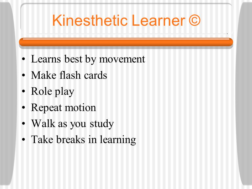 Kinesthetic Learner © Learns best by movement Make flash cards Role play Repeat motion Walk as you study Take breaks in learning