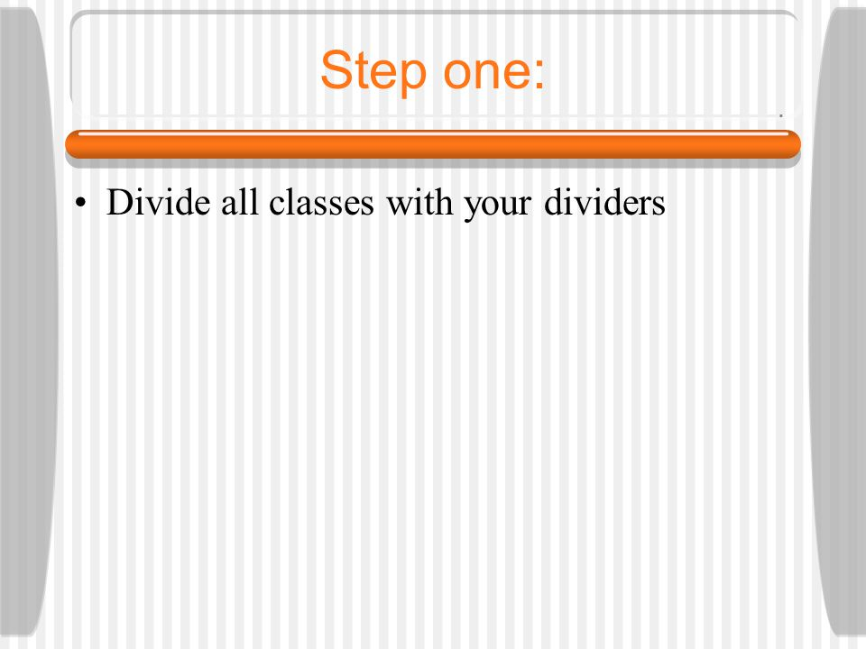 Step one: Divide all classes with your dividers