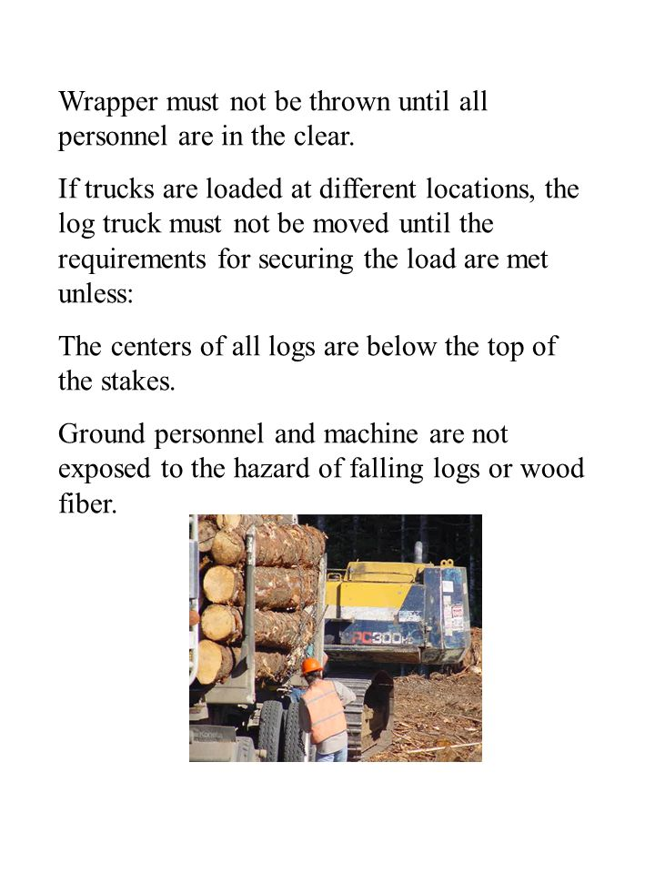 Wrapper must not be thrown until all personnel are in the clear. If trucks are loaded at different locations, the log truck must not be moved until th