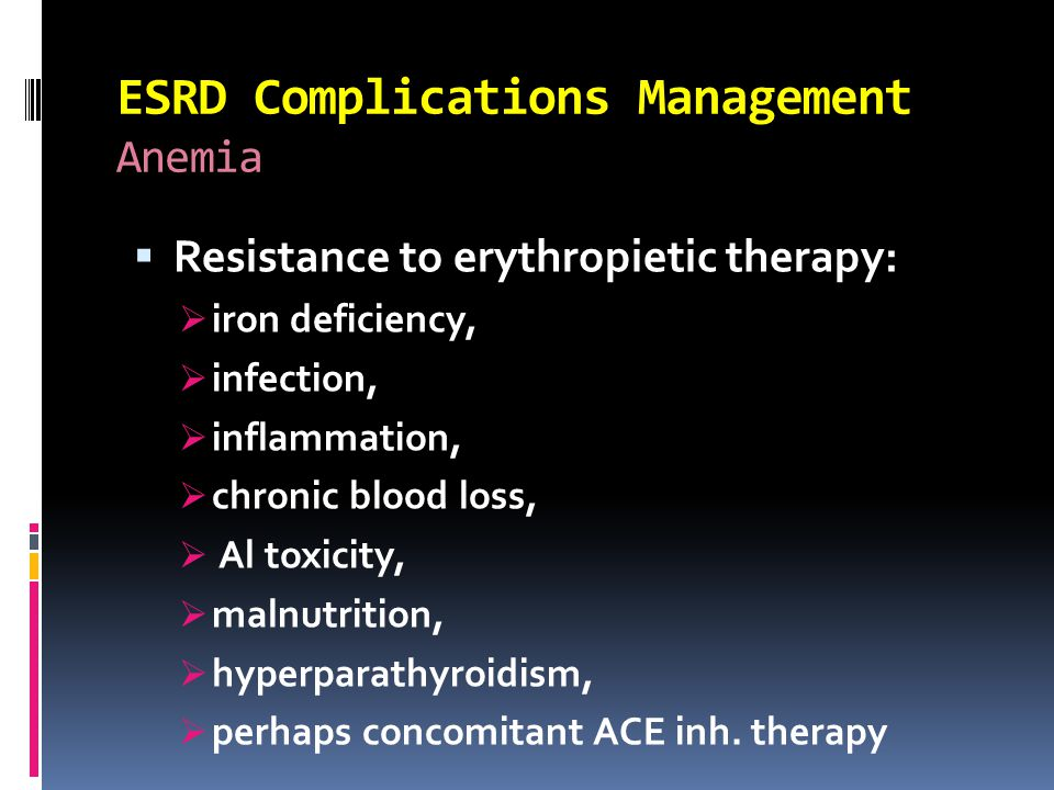 ESRD Complications Management Anemia  Resistance to erythropietic therapy:  iron deficiency,  infection,  inflammation,  chronic blood loss,  Al toxicity,  malnutrition,  hyperparathyroidism,  perhaps concomitant ACE inh.