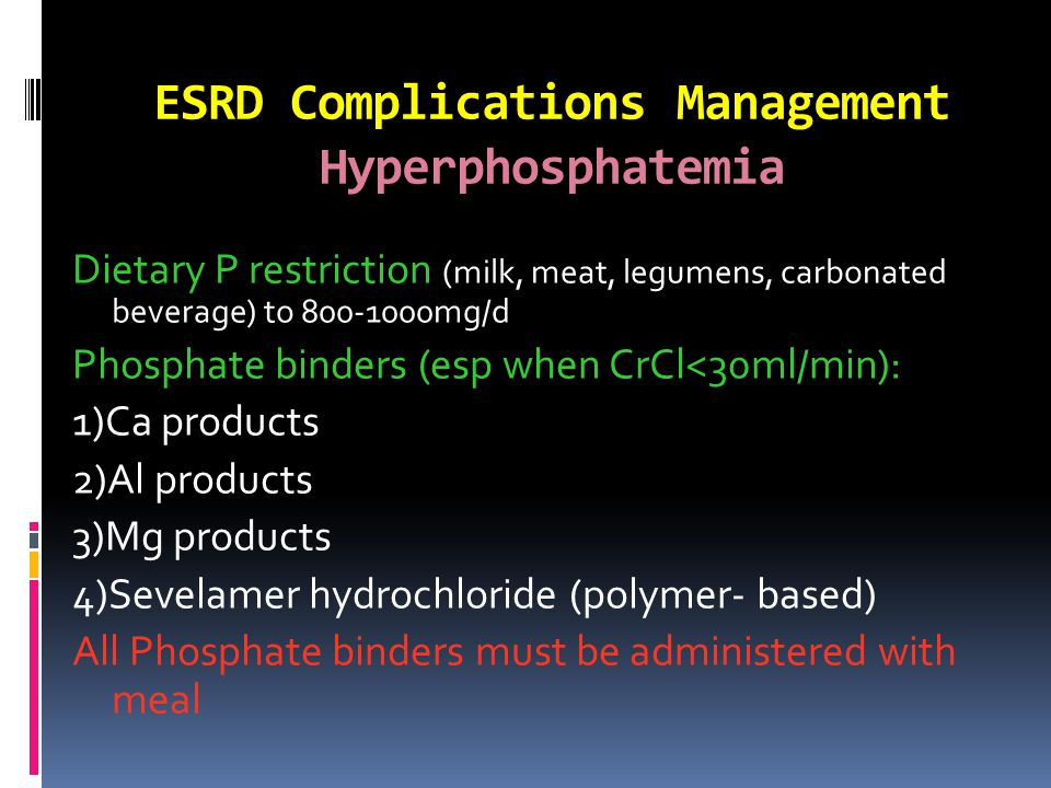 ESRD Complications Management Hyperphosphatemia Dietary P restriction (milk, meat, legumens, carbonated beverage) to 800-1000mg/d Phosphate binders (esp when CrCl<30ml/min): 1)Ca products 2)Al products 3)Mg products 4)Sevelamer hydrochloride (polymer- based) All Phosphate binders must be administered with meal