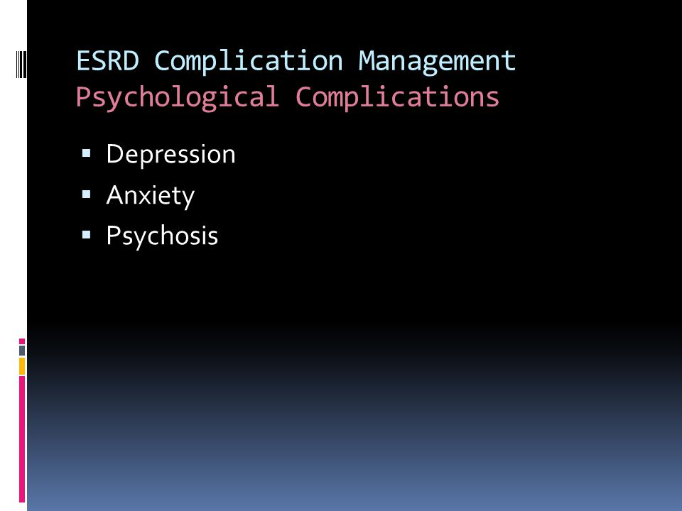 ESRD Complication Management Psychological Complications  Depression  Anxiety  Psychosis