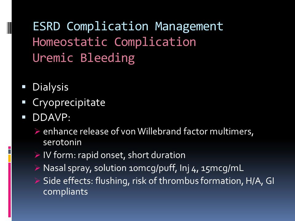 ESRD Complication Management Homeostatic Complication Uremic Bleeding  Dialysis  Cryoprecipitate  DDAVP:  enhance release of von Willebrand factor multimers, serotonin  IV form: rapid onset, short duration  Nasal spray, solution 10mcg/puff, Inj 4, 15mcg/mL  Side effects: flushing, risk of thrombus formation, H/A, GI compliants