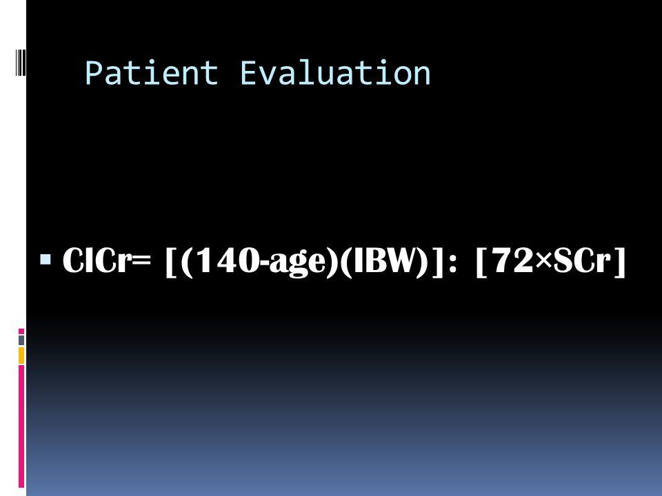 Patient Evaluation  ClCr= [(140-age)(IBW)]: [72×SCr]