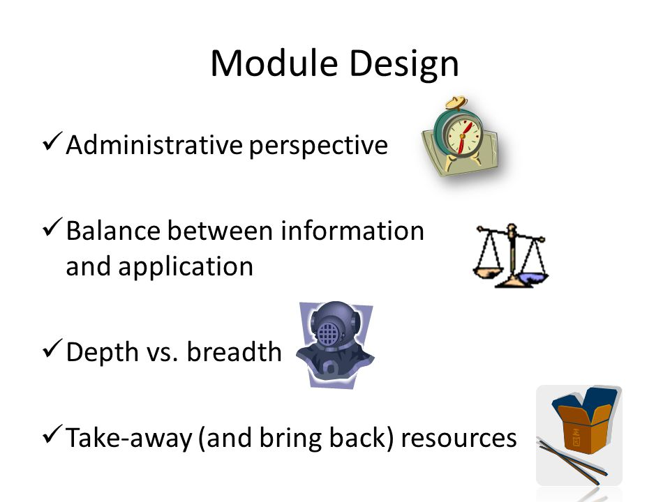 Module Design Administrative perspective Balance between information and application Depth vs.