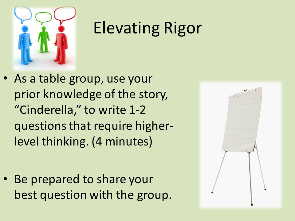Elevating Rigor As a table group, use your prior knowledge of the story, Cinderella, to write 1-2 questions that require higher- level thinking.