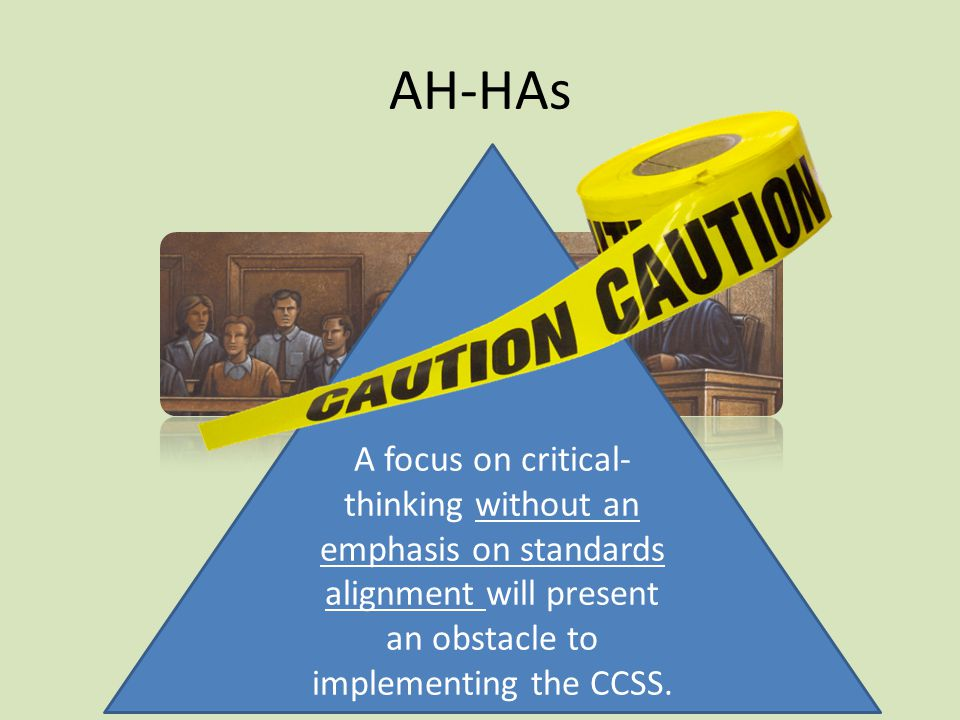 AH-HAs A focus on critical- thinking without an emphasis on standards alignment will present an obstacle to implementing the CCSS.
