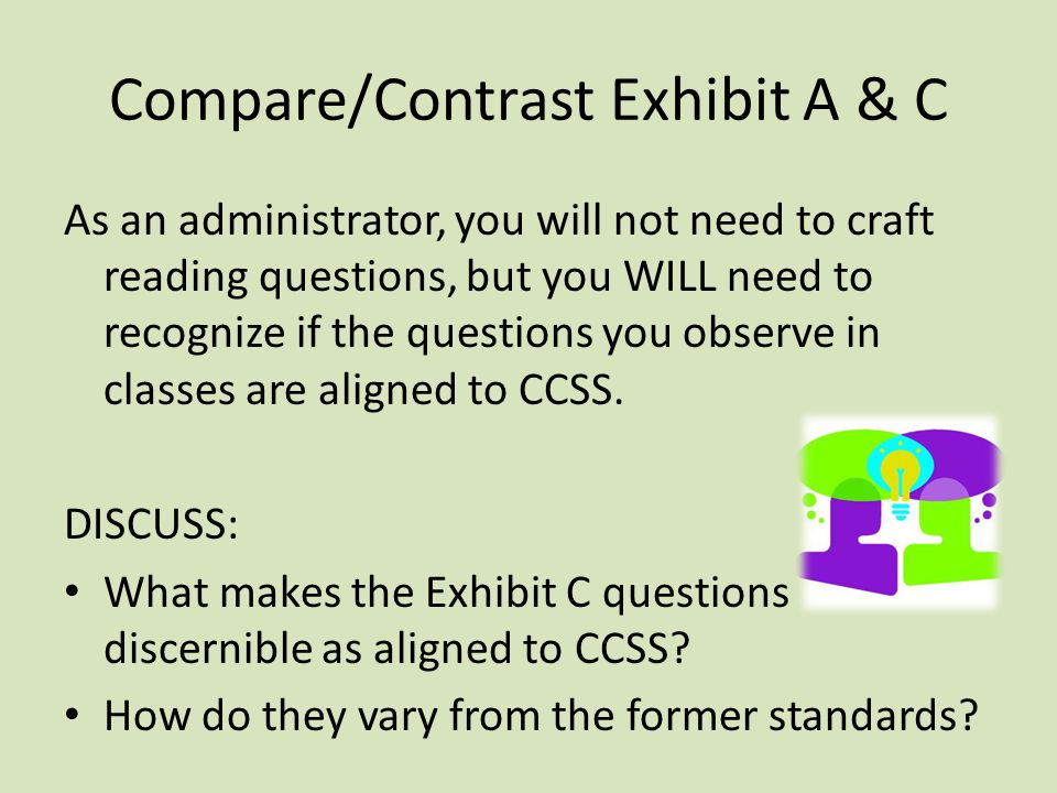 Compare/Contrast Exhibit A & C As an administrator, you will not need to craft reading questions, but you WILL need to recognize if the questions you observe in classes are aligned to CCSS.