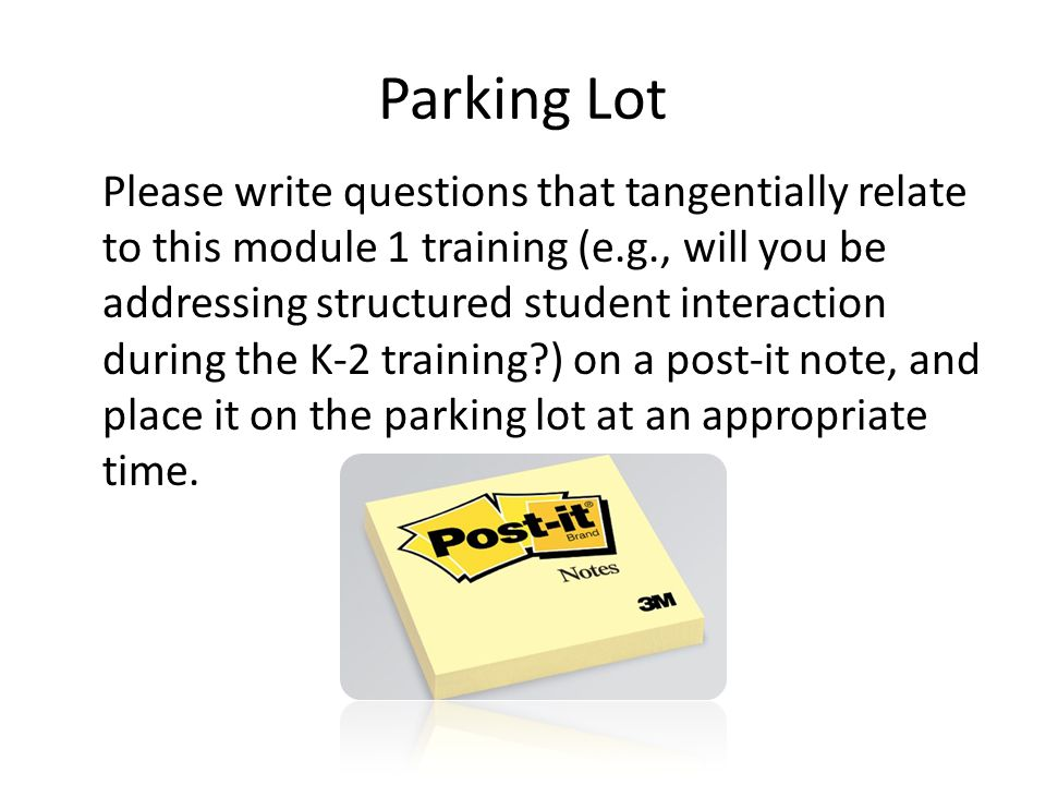Parking Lot Please write questions that tangentially relate to this module 1 training (e.g., will you be addressing structured student interaction during the K-2 training ) on a post-it note, and place it on the parking lot at an appropriate time.