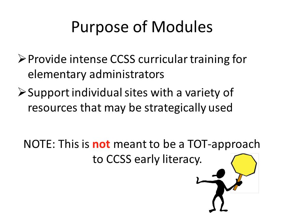 Purpose of Modules  Provide intense CCSS curricular training for elementary administrators  Support individual sites with a variety of resources that may be strategically used NOTE: This is not meant to be a TOT-approach to CCSS early literacy.