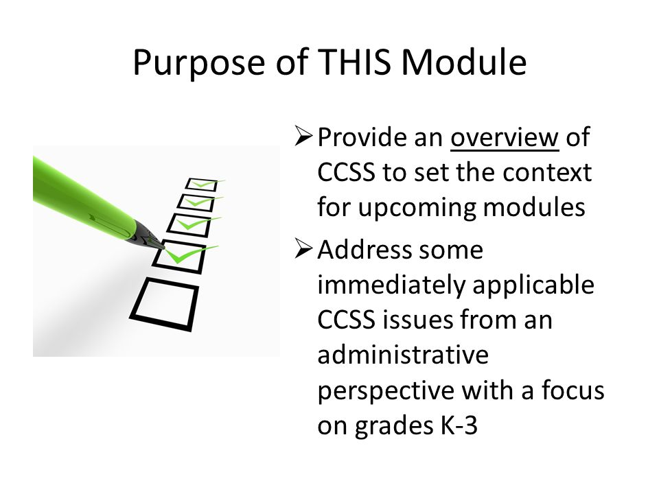 Purpose of THIS Module  Provide an overview of CCSS to set the context for upcoming modules  Address some immediately applicable CCSS issues from an administrative perspective with a focus on grades K-3