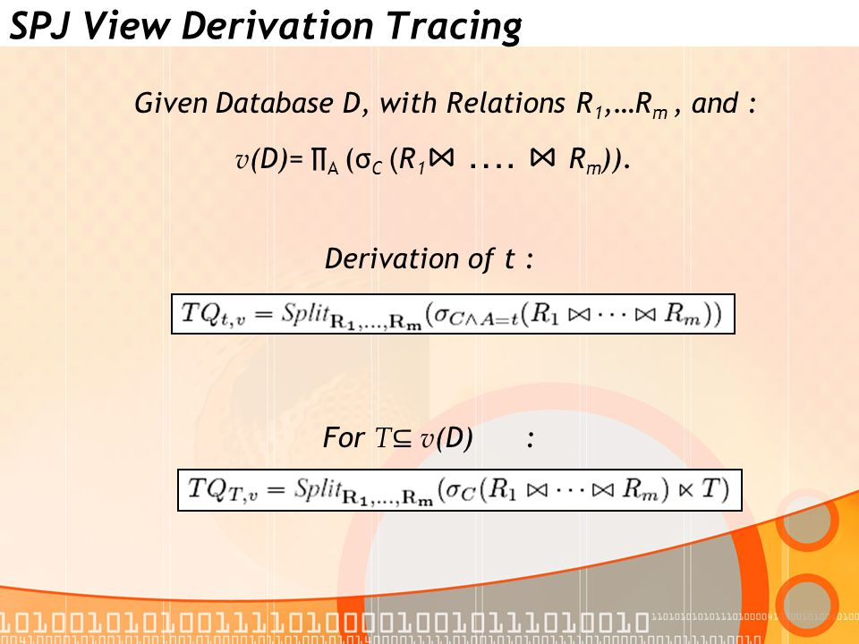 SPJ View Derivation Tracing Given Database D, with Relations R 1,…R m, and : v (D)= ∏ A (σ C ( R 1 ⋈ ….