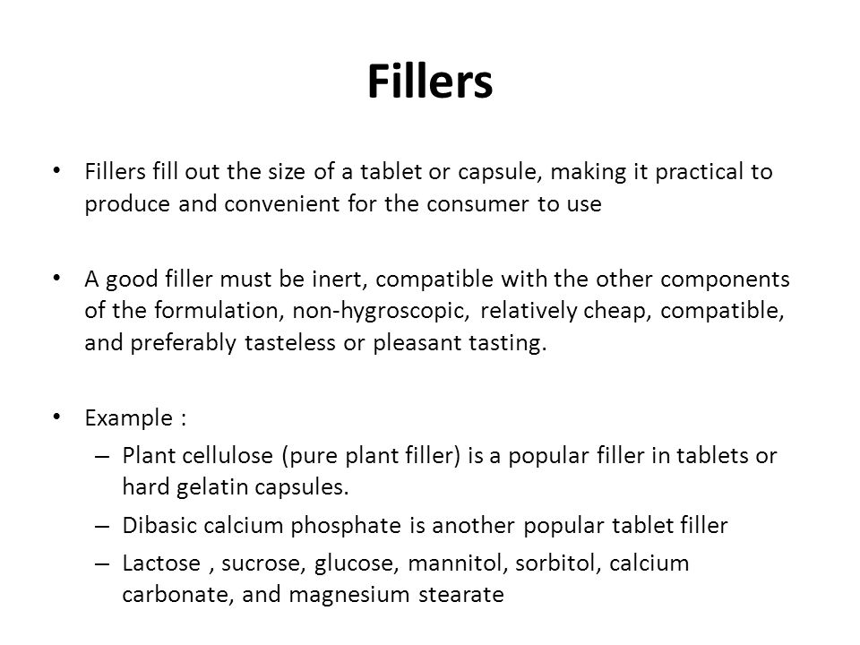 Fillers Fillers fill out the size of a tablet or capsule, making it practical to produce and convenient for the consumer to use A good filler must be