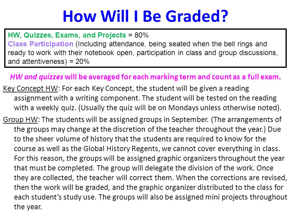 How Will I Be Graded? HW and quizzes will be averaged for each marking term and count as a full exam. Key Concept HW: For each Key Concept, the studen
