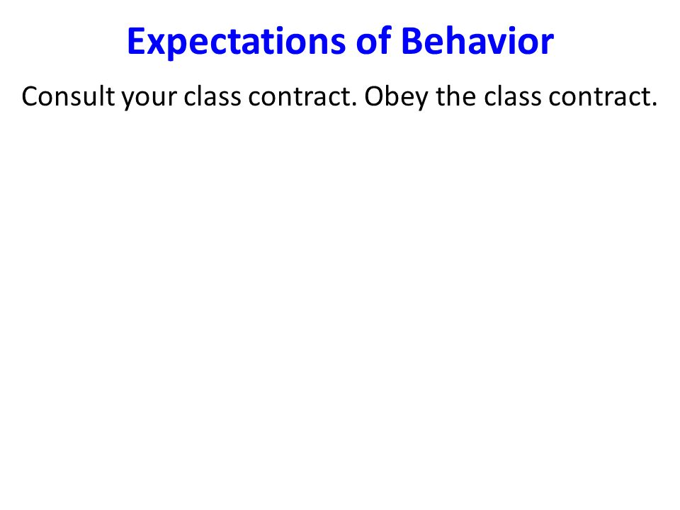 Expectations of Behavior Consult your class contract. Obey the class contract.