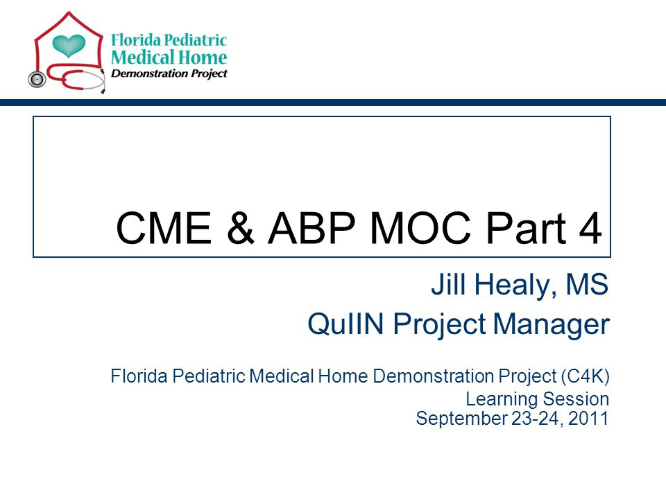 CME & ABP MOC Part 4 Jill Healy, MS QuIIN Project Manager Florida Pediatric Medical Home Demonstration Project (C4K) Learning Session September 23-24, 2011