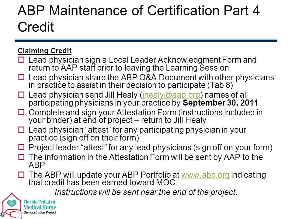 Claiming Credit  Lead physician sign a Local Leader Acknowledgment Form and return to AAP staff prior to leaving the Learning Session  Lead physician share the ABP Q&A Document with other physicians in practice to assist in their decision to participate (Tab 8)  Lead physician send Jill Healy (jhealy@aap.org) names of all participating physicians in your practice by September 30, 2011jhealy@aap.org  Complete and sign your Attestation Form (instructions included in your binder) at end of project – return to Jill Healy  Lead physician attest for any participating physician in your practice (sign off on their form)  Project leader attest for any lead physicians (sign off on your form)  The information in the Attestation Form will be sent by AAP to the ABP  The ABP will update your ABP Portfolio at www.abp.org indicating that credit has been earned toward MOC.www.abp.org Instructions will be sent near the end of the project.