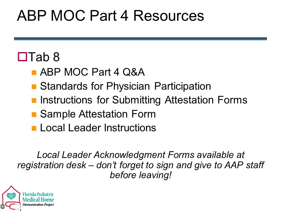  Tab 8 ABP MOC Part 4 Q&A Standards for Physician Participation Instructions for Submitting Attestation Forms Sample Attestation Form Local Leader Instructions Local Leader Acknowledgment Forms available at registration desk – don't forget to sign and give to AAP staff before leaving.