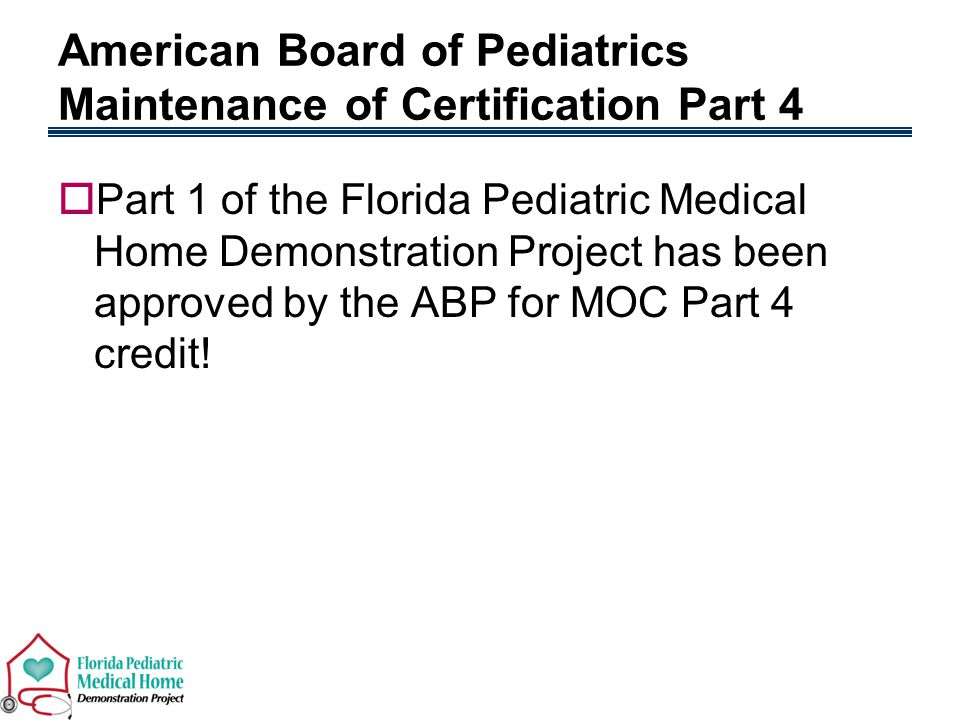 American Board of Pediatrics Maintenance of Certification Part 4  Part 1 of the Florida Pediatric Medical Home Demonstration Project has been approved by the ABP for MOC Part 4 credit!