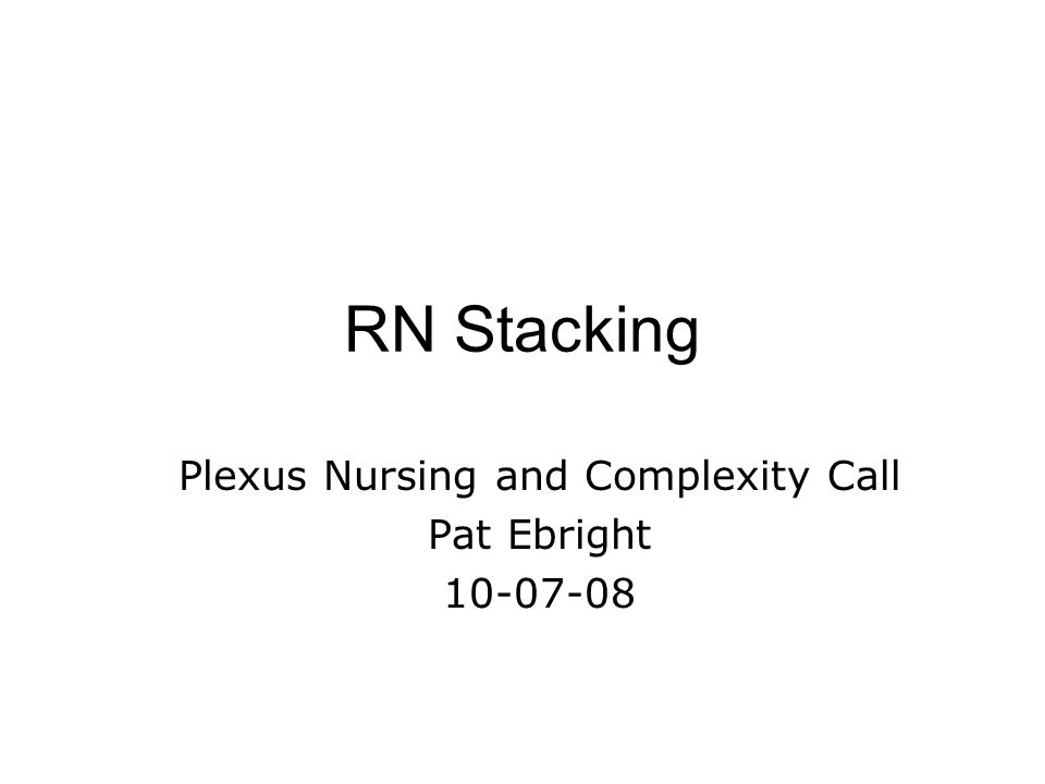 RN Stacking Plexus Nursing and Complexity Call Pat Ebright 10-07-08