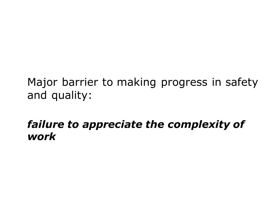 Major barrier to making progress in safety and quality: failure to appreciate the complexity of work