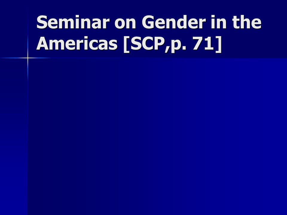 Seminar on Gender in the Americas [SCP,p. 71]
