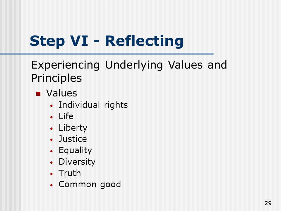 29 Step VI - Reflecting Values Individual rights Life Liberty Justice Equality Diversity Truth Common good Experiencing Underlying Values and Principles