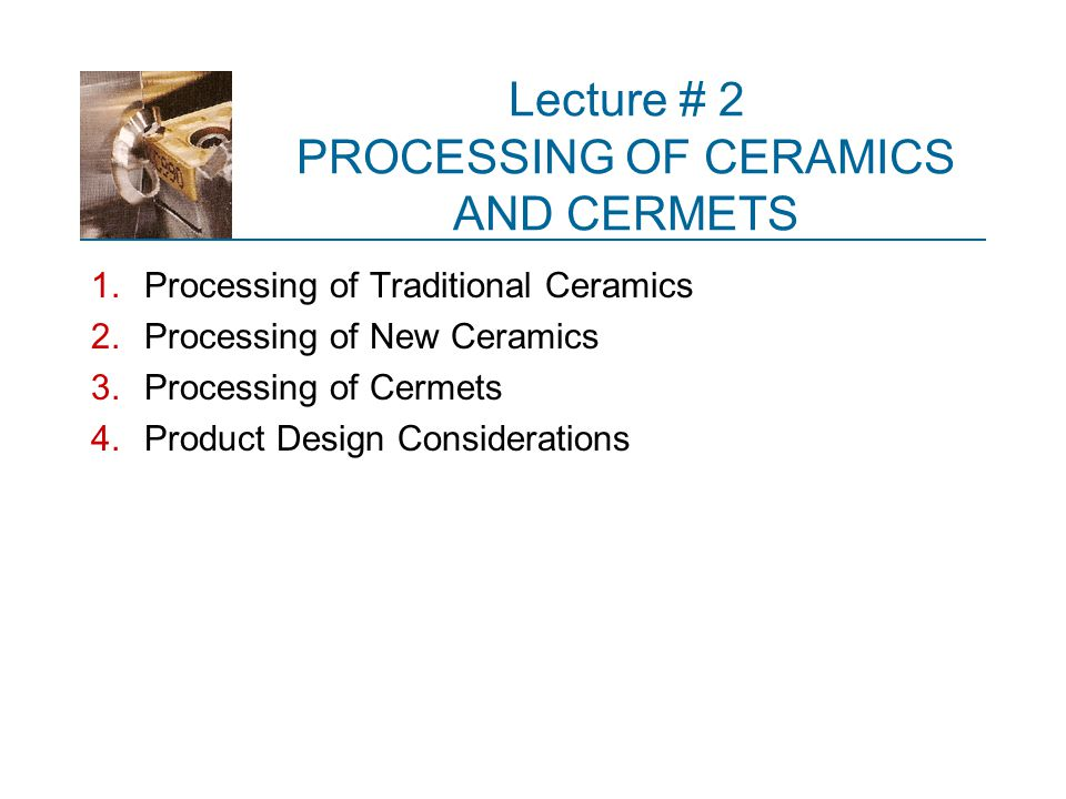 Types of Ceramics and Their Processing  Ceramic materials divide into three categories: 1.Traditional ceramics – particulate processing 2.New ceramics – particulate processing 3.Glasses – solidification processing  Particulate processes for traditional and new ceramics as well as certain composite materials are covered in this slide set  Solidification processes for glasses are covered in the Chapter 12 slide set