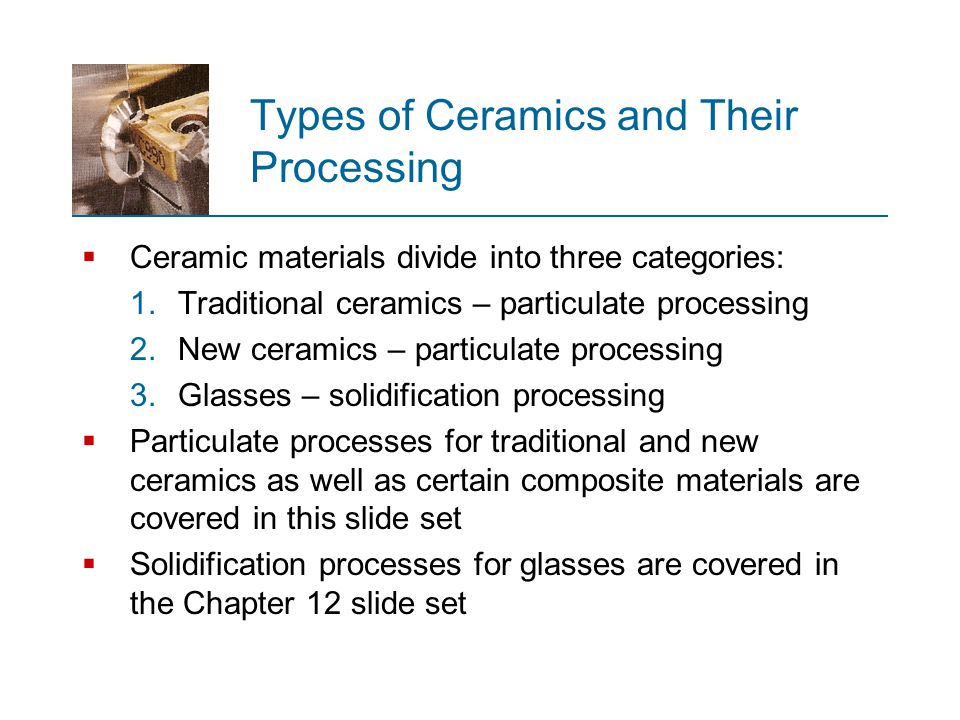 Ceramics Processing Overview  Traditional ceramics are made from minerals occurring in nature  Products: pottery, porcelain, bricks, and cement  New ceramics are made from synthetically produced raw materials, i.e.