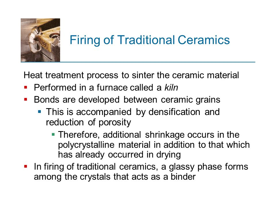 Firing of Traditional Ceramics Heat treatment process to sinter the ceramic material  Performed in a furnace called a kiln  Bonds are developed betw