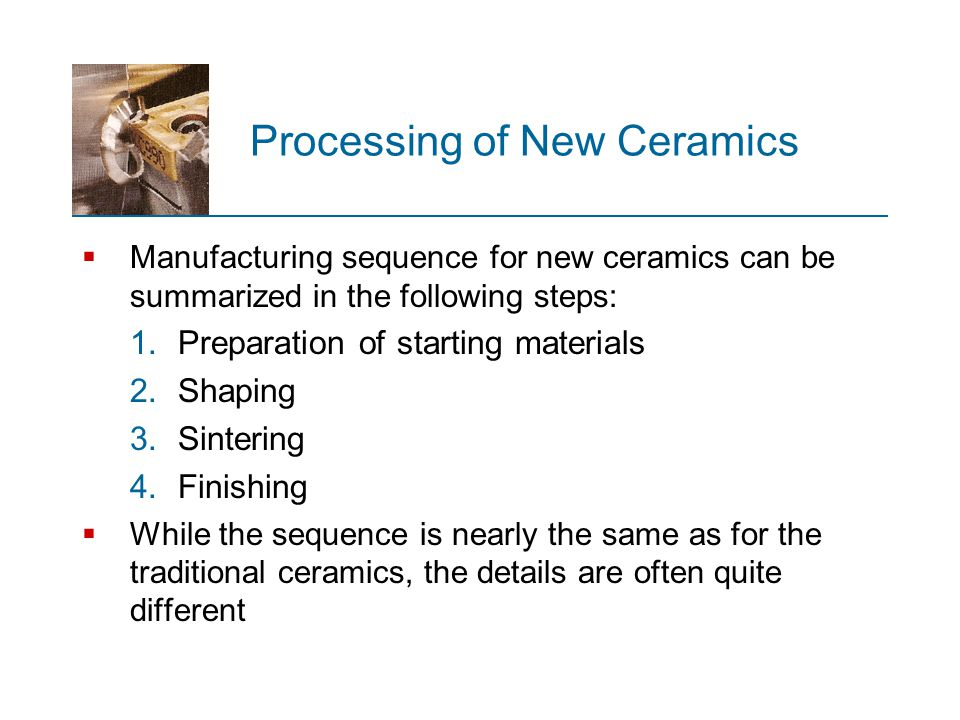 Processing of New Ceramics  Manufacturing sequence for new ceramics can be summarized in the following steps: 1.Preparation of starting materials 2.S
